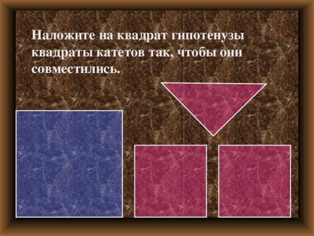 Наложите на квадрат гипотенузы квадраты катетов так, чтобы они совместились.