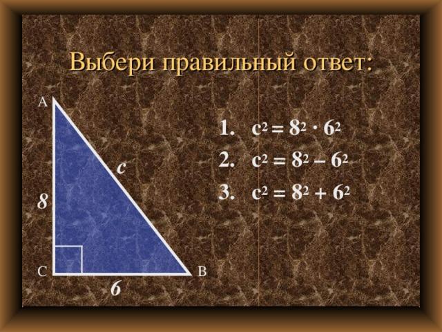 Выбери правильный ответ: А 1. с 2 = 8 2  · 6 2 2. с 2 = 8 2 – 6 2 3. с 2 = 8 2 + 6 2 c 8 В С 6