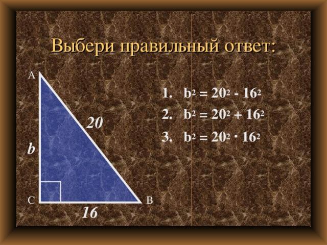 Выбери правильный ответ: А 1. b 2 = 2 0 2  -  1 6 2 2. b 2 = 2 0 2  +  1 6 2 3. b 2 = 2 0 2  ·  1 6 2 20 b В С 16