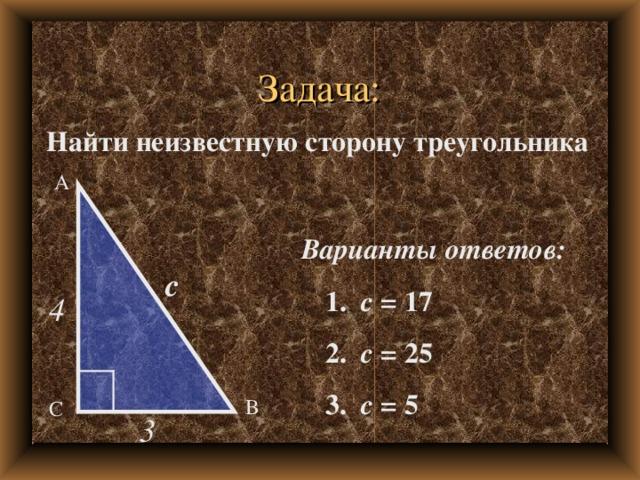 Задача: Найти неизвестную сторону треугольника А Варианты ответов:  1. с = 17  2. с = 25  3. с = 5 с 4 В С 3