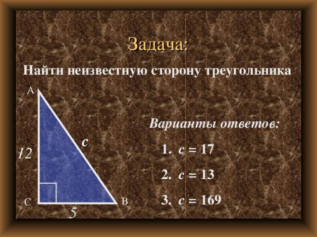 Задача: Найти неизвестную сторону треугольника А Варианты ответов:  1. с = 17  2. с = 13  3. с = 169 с 12 В С 5
