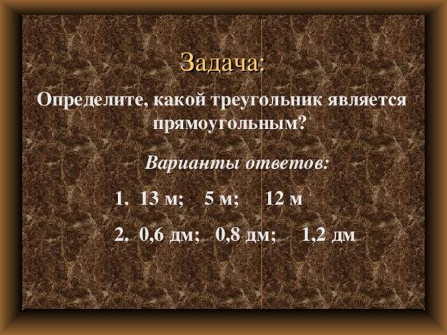 Задача: Определите, какой треугольник является прямоугольным? Варианты ответов:  1. 13 м; 5 м; 12 м  2. 0,6 дм; 0,8 дм; 1,2 дм