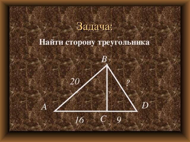 Задача: Найти сторону треугольника B 20 ? D A C 16 9