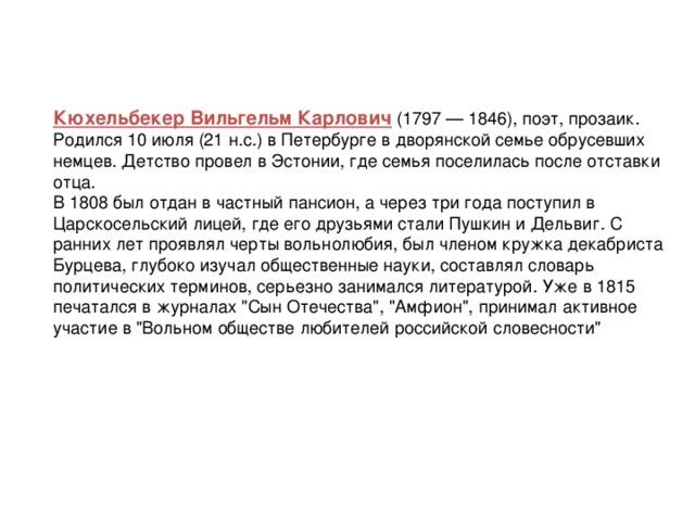 Кюхельбекер Вильгельм Карлович (1797 — 1846), поэт, прозаик. Родился 10 июля (21 н.с.) в Петербурге в дворянской семье обрусевших немцев. Детство провел в Эстонии, где семья поселилась после отставки отца. В 1808 был отдан в частный пансион, а через три года поступил в Царскосельский лицей, где его друзьями стали Пушкин и Дельвиг. С ранних лет проявлял черты вольнолюбия, был членом кружка декабриста Бурцева, глубоко изучал общественные науки, составлял словарь политических терминов, серьезно занимался литературой. Уже в 1815 печатался в журналах