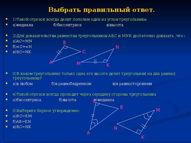 Выбрать правильный ответ. 1)Такой отрезок всегда делит пополам один из углов треугольника: а)медиана б)биссектриса в)высота  2)Для доказательства равенства треугольников АВС и MNK достаточно доказать ,что : а) AC=MN б) в) BC=NK    3)В каком треугольнике только одна его высота делит треугольник на два равных треугольника? а)в любом б)в равнобедренном в)в равностороннем  4)Такой отрезок всегда проходит через середину стороны треугольника а)биссектриса б)высота в)медиана  5)Выберите Верное утверждение: а) BC=KM б) AB=KN в) BC=NK       B N C A M K C B M N A K
