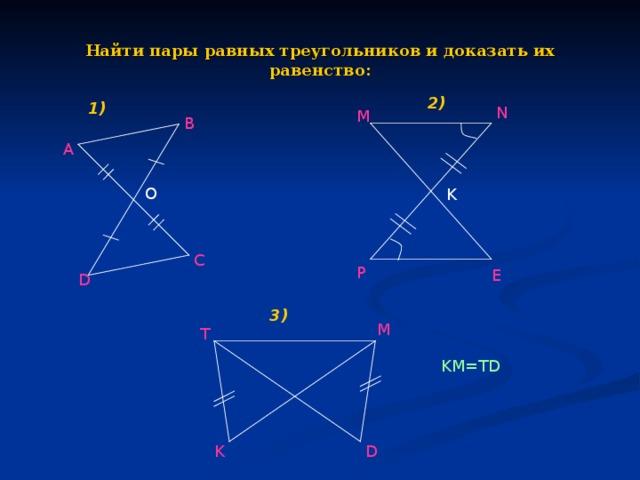 Найти пары равных треугольников и доказать их равенство: 2) 1) N M B А O K C P E D 3) M T KM=TD K D