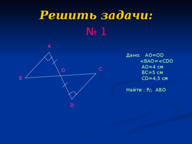Решить задачи: № 1 A Дано: AO=OD   AO=4 см  BC=5 см  CD=4,5 см Найти : Р ABO C O B D