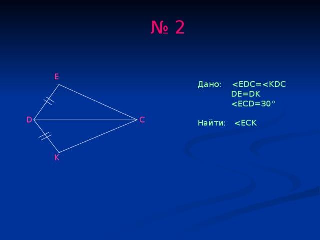 № 2 E Дано:  DE=DK  Найти: D C K