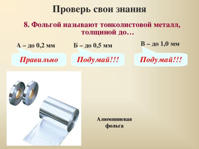 Проверь свои знания 8. Фольгой называют тонколистовой металл, толщиной до… В – до 1,0 мм А – до 0,2 мм Б – до 0,5 мм Правильно Подумай!!! Подумай!!! Алюминиевая фольга
