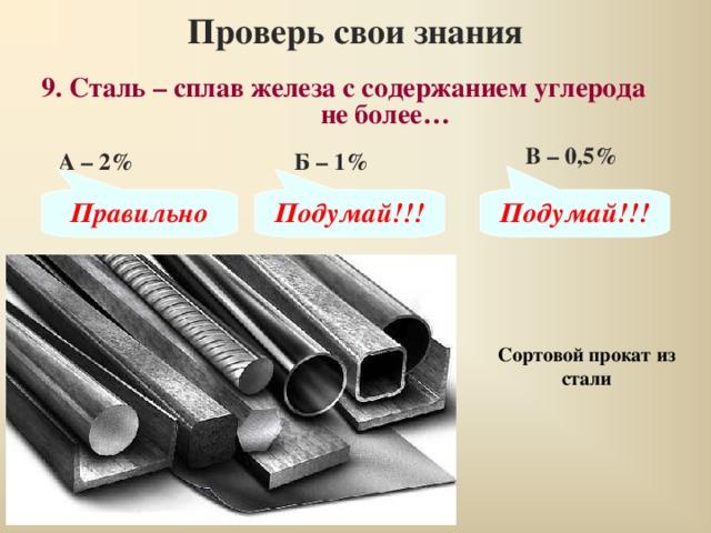 Проверь свои знания 9. Сталь – сплав железа с содержанием углерода не более… В – 0,5% А – 2% Б – 1% Правильно Подумай!!! Подумай!!! Сортовой прокат из стали