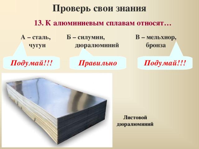 Проверь свои знания 13.  К алюминиевым сплавам относят… А – сталь, чугун Б – силумин,  дюралюминий В – мельхиор, бронза Подумай!!! Правильно Подумай!!! Листовой дюралюминий