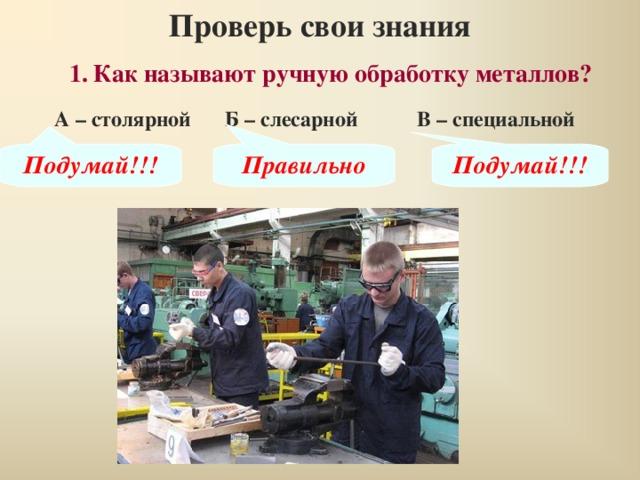 Проверь свои знания 1.  Как называют ручную обработку металлов? А – столярной Б – слесарной В – специальной Подумай!!! Правильно Подумай!!!