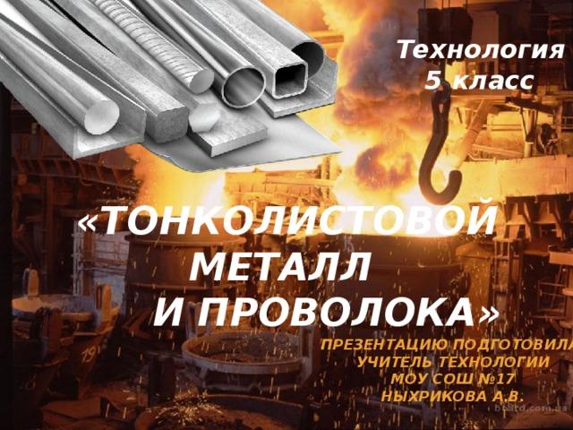 Технология 5 класс «Тонколистовой металл  и проволока» Презентацию подготовила; Учитель технологии Моу сош №17 Ныхрикова а.в.