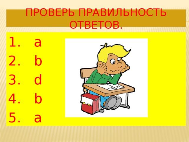 Проверь правильность ответов. 1. а 2. b 3. d 4. b 5. a