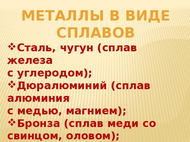 Металлы в виде сплавов Сталь, чугун (сплав железа с углеродом); Дюралюминий (сплав алюминия с медью, магнием);
