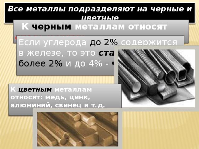Все металлы подразделяют на черные и цветные  К черным металлам относят сталь и чугун Если углерода до 2% содержится в железе, то это  сталь , более 2% и до 4% - чугун . К  цветным металлам относят: медь, цинк, алюминий, свинец и т.д.