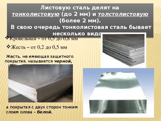 Листовую сталь делят на тонколистовую (до 2 мм) и толстолистовую (более 2 мм).  В свою очередь тонколистовая сталь бывает несколько видов: Кровельная – от 0,5 до 0,8 мм  Жесть – от 0,2 до 0,5 мм   Жесть, не имеющая защитного покрытия, называется черной, а покрытая с двух сторон тонким слоем олова – белой.