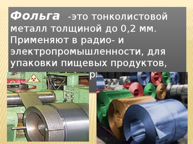 Фольга  -это тонколистовой металл толщиной до 0,2 мм. Применяют в радио- и электропромышленности, для упаковки пищевых продуктов, изготовления крышек для бутылок и т.д.