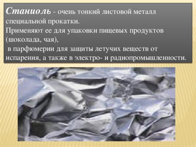 Станиоль  - очень тонкий листовой металл специальной прокатки. Применяют ее для упаковки пищевых продуктов (шоколада, чая),  в парфюмерии для защиты летучих веществ от испарения, а также в электро- и радиопромышленности.