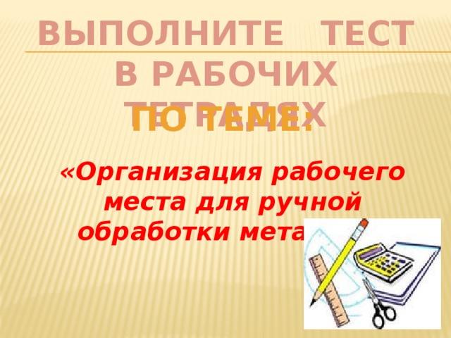 ВЫПОЛНИТЕ ТЕСТ  В РАБОЧИХ ТЕТРАДЯХ По теме: «Организация рабочего места для ручной обработки металла».