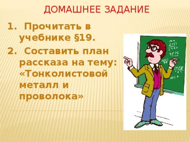 Домашнее задание 1. Прочитать в учебнике §19. 2. Составить план рассказа на тему: «Тонколистовой металл и проволока»