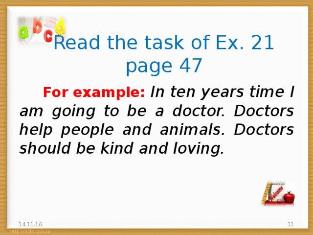 Read the task of Ex. 21 page 47  For example: In ten years time I am going to be a doctor. Doctors help people and animals. Doctors should be kind and loving. 14.11.16 5