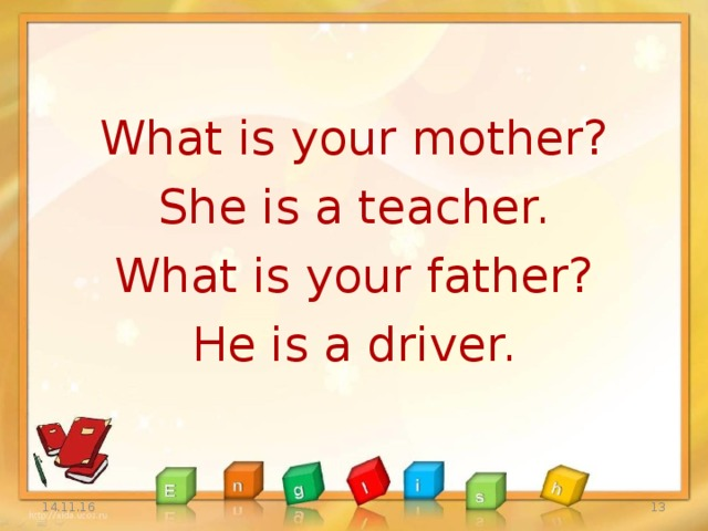 What is your mother? She is a teacher. What is your father? He is a driver. 14.11.16