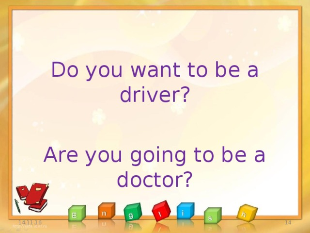 Do you want to be a driver? Are you going to be a doctor? 14.11.16