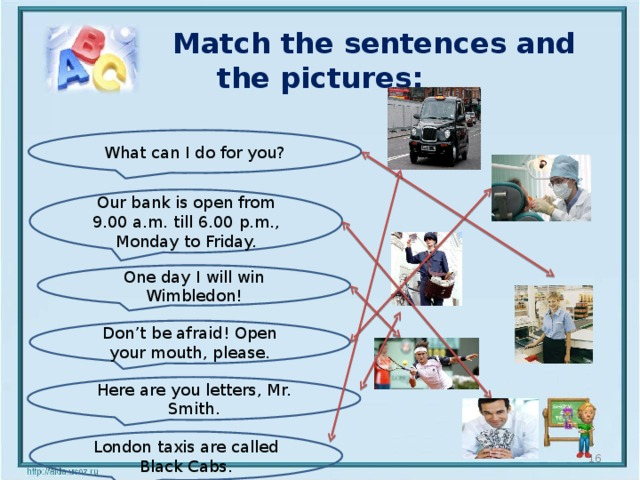 Match the sentences and the pictures: What can I do for you? Our bank is open from 9.00 a.m. till 6.00 p.m., Monday to Friday. One day I will win Wimbledon! Don't be afraid! Open your mouth, please. Here are you letters, Mr. Smith. London taxis are called Black Cabs.