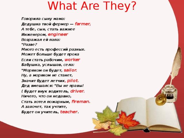 What Are They? Говорила сыну мама:  Дедушка твой фермер — farmer,  А тебе, сын, стать важнее  Инженером, engineer  Возражал ей папа: