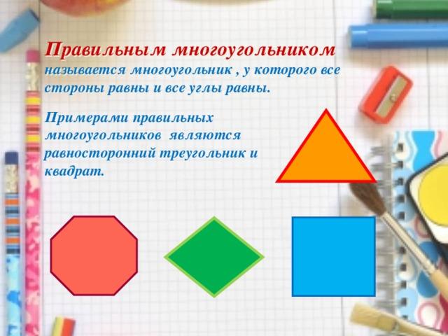 Правильным многоугольником  называется многоугольник , у которого все стороны равны и все углы равны. Примерами правильных многоугольников являются равносторонний треугольник и квадрат.