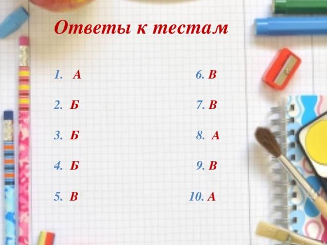 Ответы к тестам    А 6. В  2. Б 7. В  3. Б 8. А  4. Б 9. В  5. В 10. А