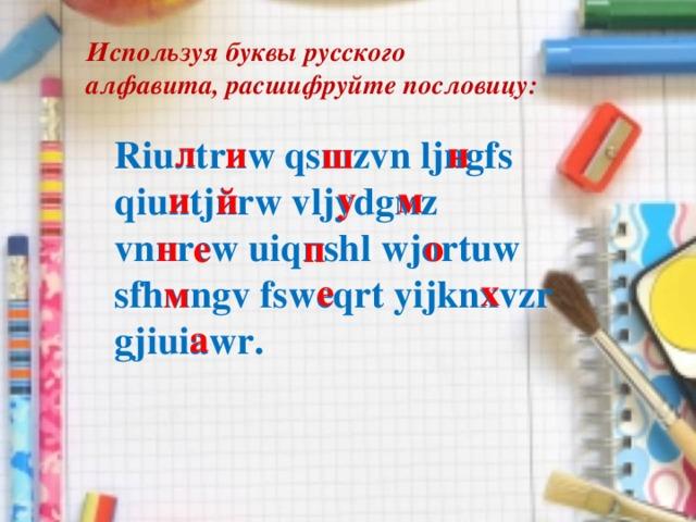 Используя буквы русского алфавита, расшифруйте пословицу: Riuлtrиw qsшzvn ljнgfs qiuиtjйrw vljуdgмz vnнrew uiqпshl wjortuw sfhмngv fswеqrt yijknхvzr gjiuiаwr. л н и ш м и у й н о е п е х м а