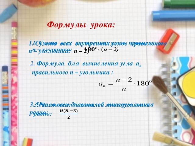 Формулы урока: 1. Сумма всех внутренних углов правильного  п – угольника: п – 2) 2. Формула для вычисления угла а п правильного п – угольника : 3. Число всех диагоналей многоугольника  равно: