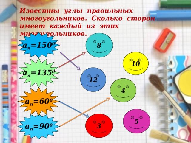 Известны углы правильных многоугольников. Сколько сторон имеет каждый из этих многоугольников. а п =150 0 8 10 а п =135 0 12 4 а п =60 0 5 а п =90 0 3