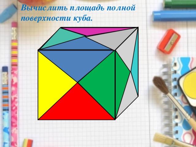 Вычислить площадь полной поверхности куба.