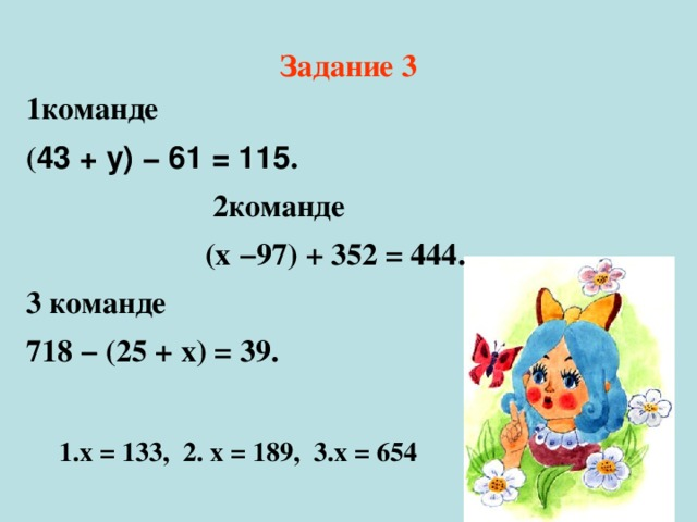Задание 3 1команде ( 43 + у) − 61 = 115 .  2команде  (х −97) + 352 = 444 . 3 команде 718 − (25 + х) = 39 . 1.х = 133, 2. х = 189, 3.х = 654