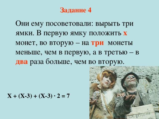 Задание 4 Они ему посоветовали: вырыть три ямки. В первую ямку положить х монет, во вторую – на три монеты меньше, чем в первую, а в третью – в два раза больше, чем во вторую. Х + (Х-3) + (Х-3) · 2 = 7