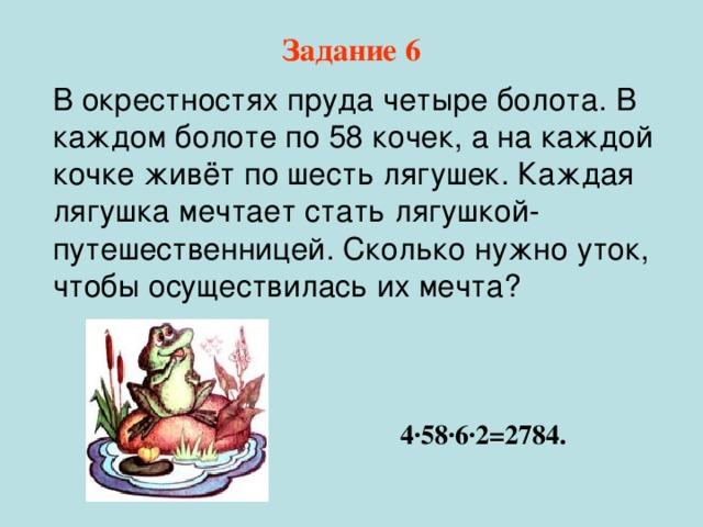 Задание 6  В окрестностях пруда четыре болота. В каждом болоте по 58 кочек, а на каждой кочке живёт по шесть лягушек. Каждая лягушка мечтает стать лягушкой- путешественницей. Сколько нужно уток, чтобы осуществилась их мечта ?  4 · 58 · 6 · 2=2784.