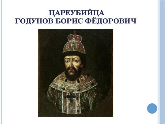 Цареубийца  Годунов Борис Фёдорович