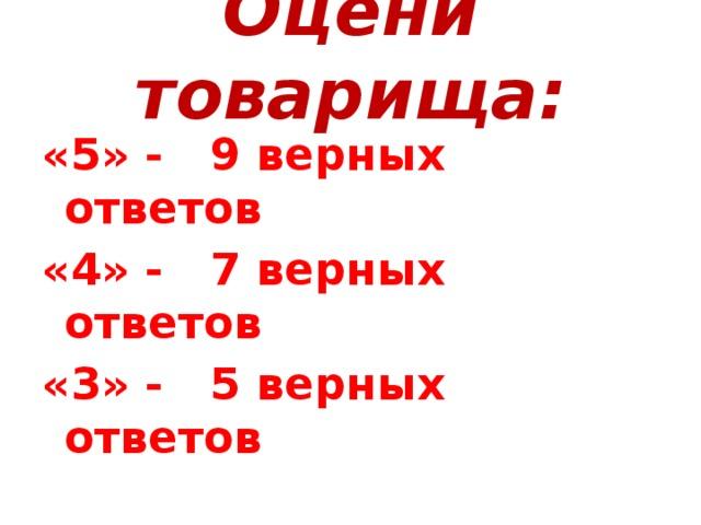 Оцени товарища: «5» - 9 верных ответов «4» - 7 верных ответов «3» - 5 верных ответов