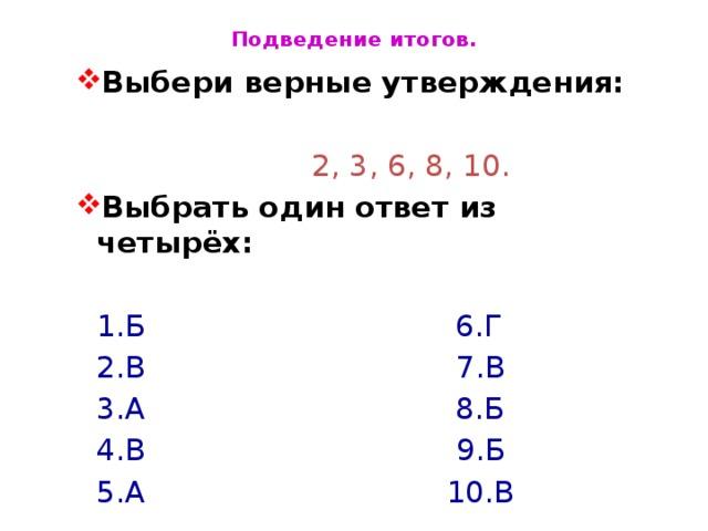 Подведение итогов. Выбери верные утверждения: Выбери верные утверждения:  2, 3, 6, 8, 10. Выбрать один ответ из четырёх: Выбрать один ответ из четырёх:    1.Б 6.Г    2.В 7.В    3.А 8.Б    4.В 9.Б    5.А 10.В