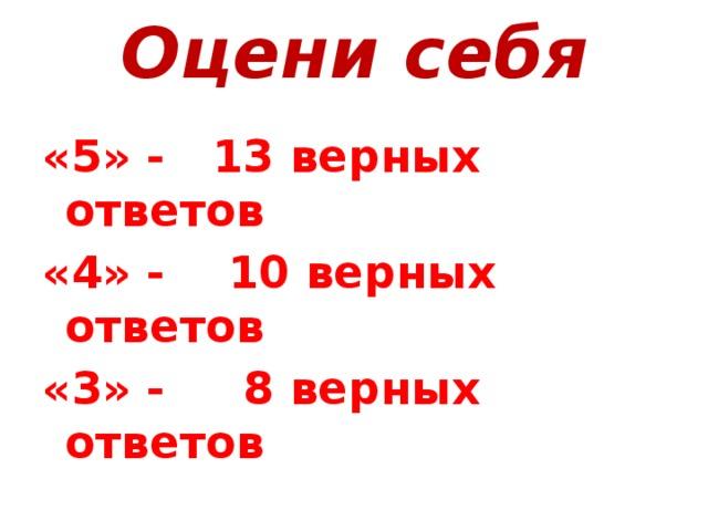 Оцени себя «5» - 13 верных ответов «4» - 10 верных ответов «3» - 8 верных ответов