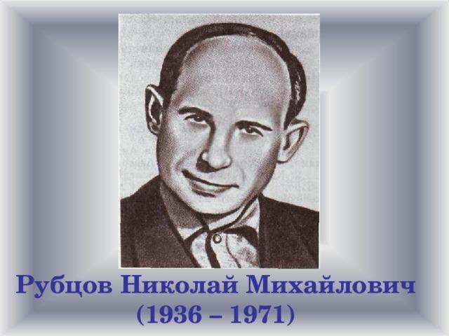 Рубцов Николай Михайлович (1936 – 1971)