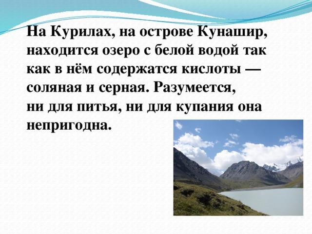 НаКурилах, наострове Кунашир, находится озеро с белой водой так как внём содержатся кислоты— соляная исерная. Разумеется, нидля питья, нидля купания она непригодна.
