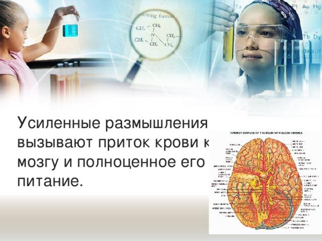 Усиленные размышления вызывают приток крови к мозгу и полноценное его питание.