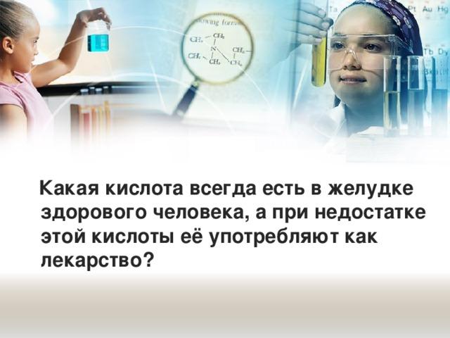 Какая кислота всегда есть в желудке здорового человека, а при недостатке этой кислоты её употребляют как лекарство?
