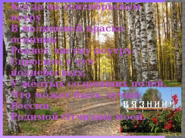 Что может быть лучше России,  Когда на сентябрьском ветру  В малиновой краске осинник  Роняет листву поутру.  Спросите у туч поднебесных,  У жёлтых созревших полей,  Что может быть лучше России,  Родимой Отчизны моей.