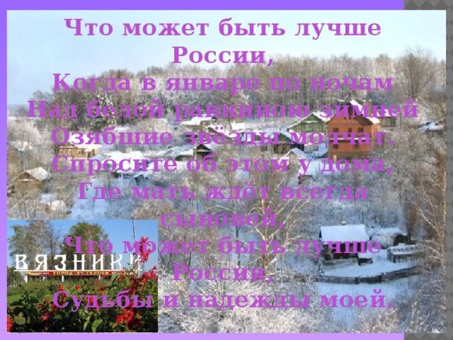 Что может быть лучше России,  Когда в январе по ночам  Над белой равниною зимней  Озябшие звёзды молчат.  Спросите об этом у дома,  Где мать ждёт всегда сыновей,  Что может быть лучше России,  Судьбы и надежды моей.