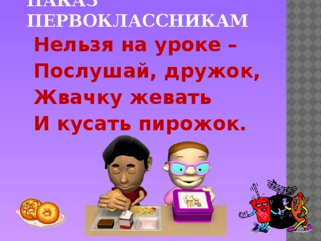 Наказ первоклассникам Нельзя на уроке – Послушай, дружок, Жвачку жевать И кусать пирожок.